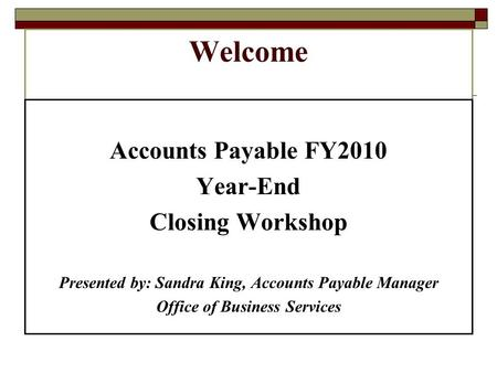 Welcome Accounts Payable FY2010 Year-End Closing Workshop Presented by: Sandra King, Accounts Payable Manager Office of Business Services.