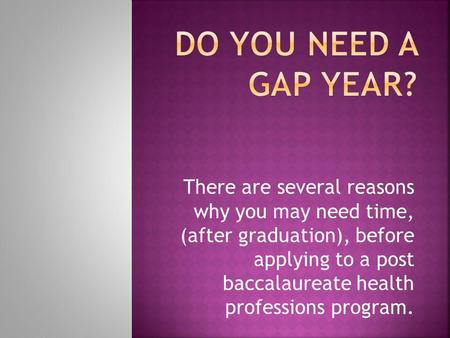 There are several reasons why you may need time, (after graduation), before applying to a post baccalaureate health professions program.