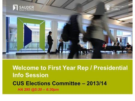 CUS Elections Committee – 2013/14 HA – 6:30pm Welcome to First Year Rep / Presidential Info Session.