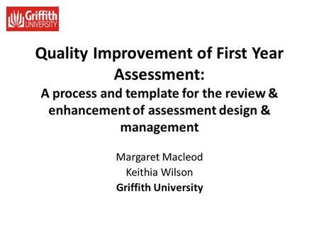 Quality Improvement of First Year Assessment: A process and template for the review & enhancement of assessment design & management Margaret Macleod Keithia.