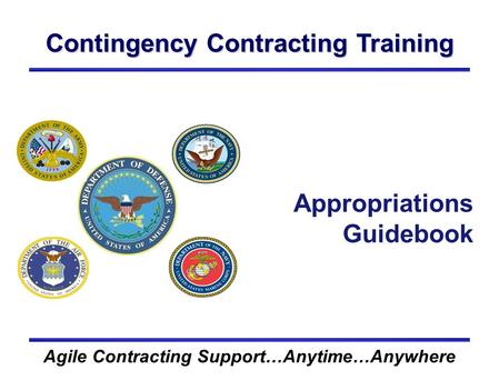 Contingency Contracting Training Agile Contracting Support…Anytime…Anywhere Appropriations Guidebook.