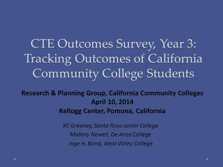 CTE Outcomes Survey, Year 3: Tracking Outcomes of California Community College Students KC Greaney, Santa Rosa Junior College Mallory Newell, De Anza College.