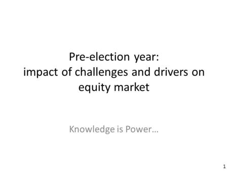 Pre-election year: impact of challenges and drivers on equity market Knowledge is Power… 1.