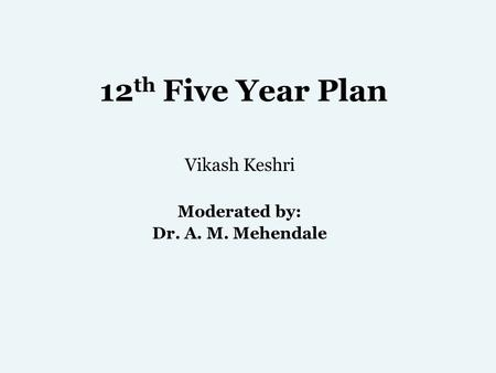 12 th Five Year Plan Vikash Keshri Moderated by: Dr. A. M. Mehendale.