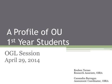 A Profile of OU 1 st Year Students OGL Session April 29, 2014 Reuben Ternes Research Associate, OIRA Cassandra Barragan Assessment Coordinator, OIRA.