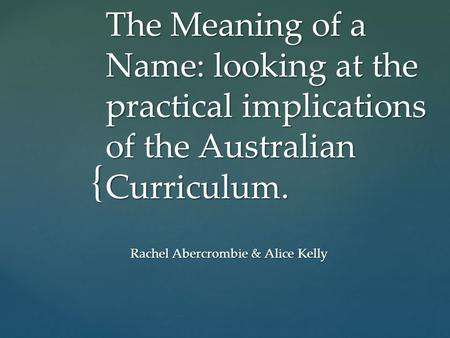 { The Meaning of a Name: looking at the practical implications of the Australian Curriculum. Rachel Abercrombie & Alice Kelly.