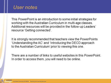 User notes This PowerPoint is an introduction to some initial strategies for working with the Australian Curriculum in multi-age classes. Additional resources.