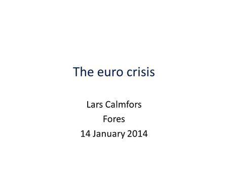 The euro crisis Lars Calmfors Fores 14 January 2014.