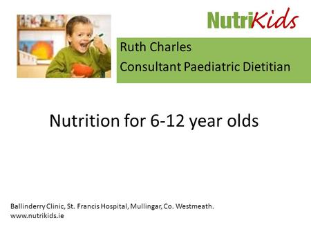 Nutrition for 6-12 year olds Ruth Charles Consultant Paediatric Dietitian Ballinderry Clinic, St. Francis Hospital, Mullingar, Co. Westmeath. www.nutrikids.ie.