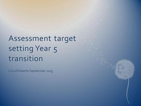 Assessment target setting Year 5 transition Lloyd Roberts September 2013.