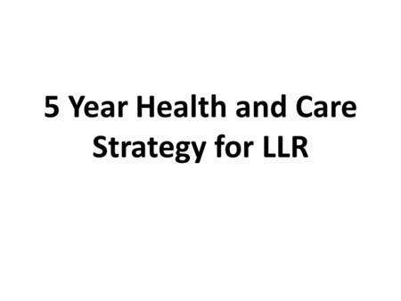 5 Year Health and Care Strategy for LLR. ScenarioAssumptions about NHS real terms growth fundingGap #14.0% p.a. (historical NHS levels)Nil #22.4% p.a.