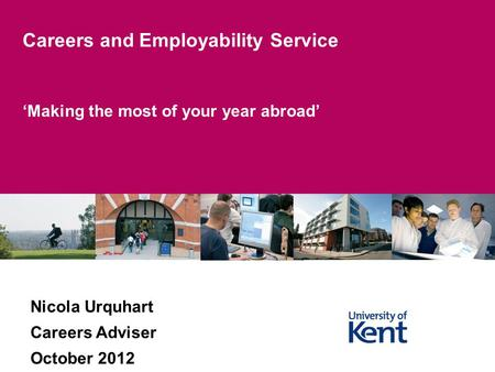 Making the most of your year abroad Careers and Employability Service Nicola Urquhart Careers Adviser October 2012.