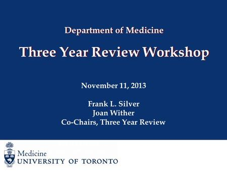 Department of Medicine Three Year Review Workshop November 11, 2013 Frank L. Silver Joan Wither Co-Chairs, Three Year Review Joan Wither Co-Chair, Three.