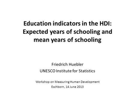 Education indicators in the HDI: Expected years of schooling and mean years of schooling Friedrich Huebler UNESCO Institute for Statistics Workshop on.