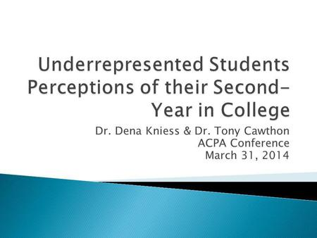 Dr. Dena Kniess & Dr. Tony Cawthon ACPA Conference March 31, 2014.