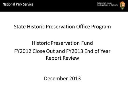 State Historic Preservation Office Program Historic Preservation Fund FY2012 Close Out and FY2013 End of Year Report Review December 2013.