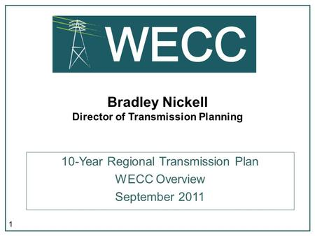 1 Bradley Nickell Director of Transmission Planning 10-Year Regional Transmission Plan WECC Overview September 2011.