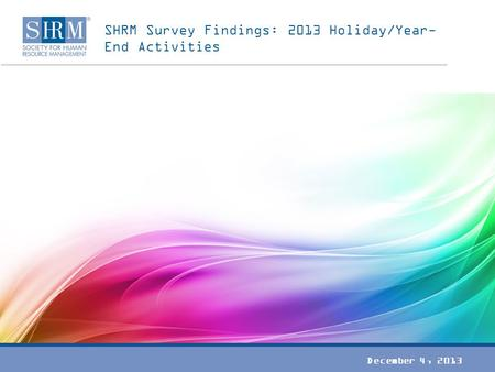 SHRM Survey Findings: 2013 Holiday/Year- End Activities December 4, 2013.