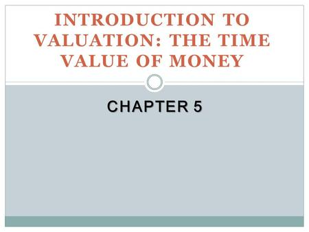 CHAPTER 5 INTRODUCTION TO VALUATION: THE TIME VALUE OF MONEY.