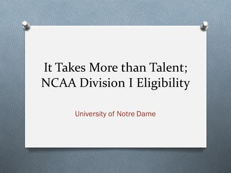 It Takes More than Talent; NCAA Division I Eligibility University of Notre Dame.