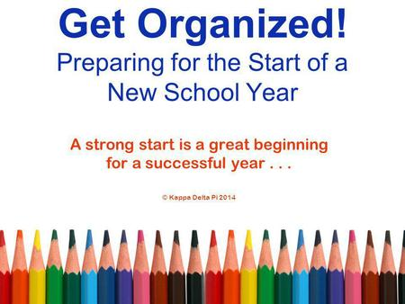 Get Organized! Preparing for the Start of a New School Year A strong start is a great beginning for a successful year... © Kappa Delta Pi 2014.
