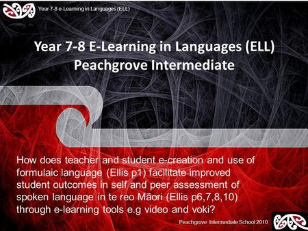Peachgrove Intermediate School 2010 Year 7-8 e-Learning in Languages (ELL) Year 7-8 E-Learning in Languages (ELL) Peachgrove Intermediate How does teacher.