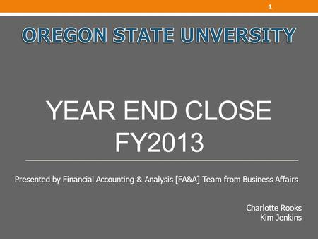 YEAR END CLOSE FY2013 1 Presented by Financial Accounting & Analysis [FA&A] Team from Business Affairs Charlotte Rooks Kim Jenkins.