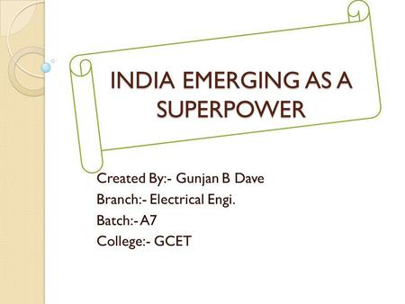INDIA EMERGING AS A SUPERPOWER Created By:- Gunjan B Dave Branch:- Electrical Engi. Batch:- A7 College:- GCET.
