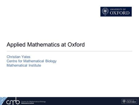 Applied Mathematics at Oxford Christian Yates Centre for Mathematical Biology Mathematical Institute.