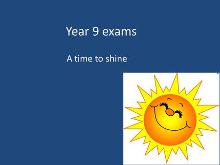 Year 9 exams A time to shine. Important dates: The following exams are all in the hall/gym. You will also need to complete some exams during lessons (check.