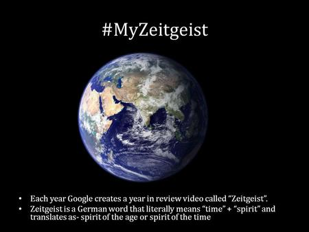 #MyZeitgeist Each year Google creates a year in review video called Zeitgeist. Zeitgeist is a German word that literally means time + spirit and translates.