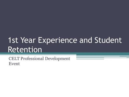 1st Year Experience and Student Retention CELT Professional Development Event.