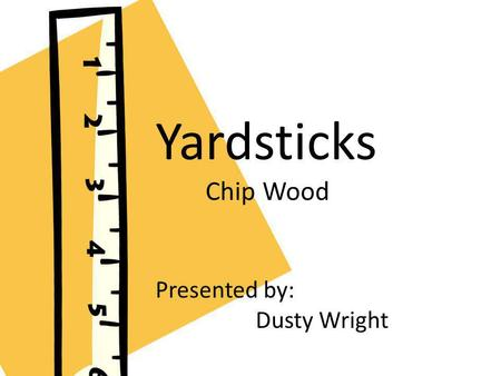 Presented by Dusty Wright Yardsticks Chip Wood Presented by: Dusty Wright.