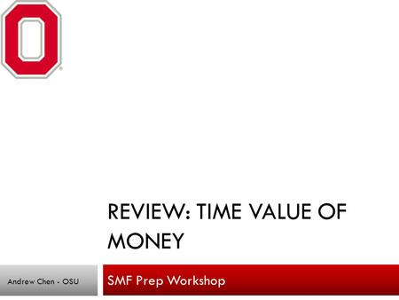 REVIEW: TIME VALUE OF MONEY SMF Prep Workshop Andrew Chen - OSU.
