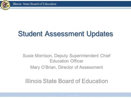 Student Assessment Updates Susie Morrison, Deputy Superintendent Chief Education Officer Mary OBrian, Director of Assessment Illinois State Board of Education.