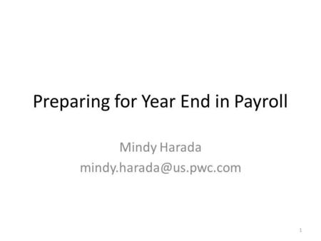 Preparing for Year End in Payroll Mindy Harada 1.