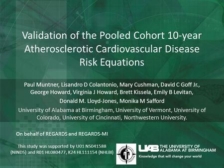 Validation of the Pooled Cohort 10-year Atherosclerotic Cardiovascular Disease Risk Equations Paul Muntner, Lisandro D Colantonio, Mary Cushman, David.