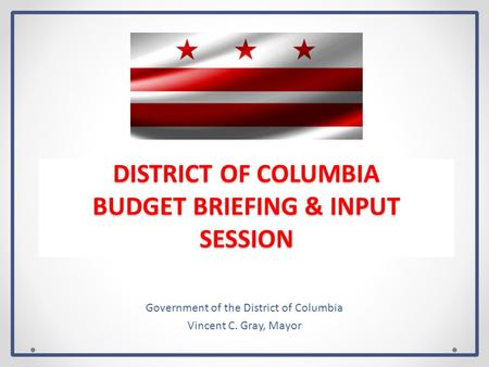 DISTRICT OF COLUMBIA BUDGET BRIEFING & INPUT SESSION Government of the District of Columbia Vincent C. Gray, Mayor.