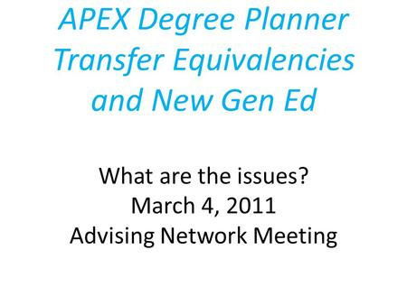 APEX Degree Planner Transfer Equivalencies and New Gen Ed What are the issues? March 4, 2011 Advising Network Meeting.