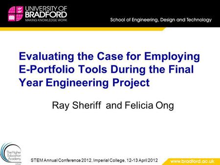 STEM Annual Conference 2012, Imperial College, 12-13 April 2012 Evaluating the Case for Employing E-Portfolio Tools During the Final Year Engineering Project.