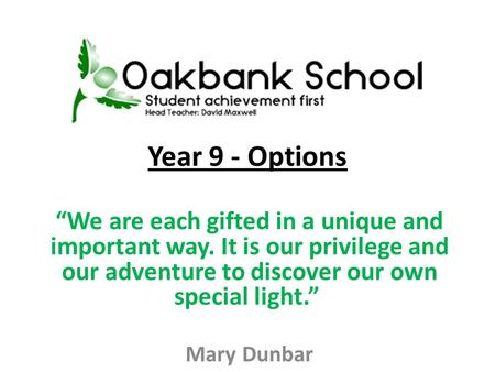 Year 9 - Options We are each gifted in a unique and important way. It is our privilege and our adventure to discover our own special light. Mary Dunbar.