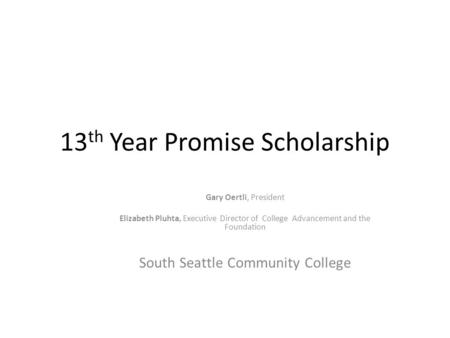 13 th Year Promise Scholarship Gary Oertli, President Elizabeth Pluhta, Executive Director of College Advancement and the Foundation South Seattle Community.