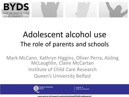 Adolescent alcohol use The role of parents and schools Mark McCann, Kathryn Higgins, Oliver Perra, Aisling McLaughlin, Claire McCartan Institute of Child.