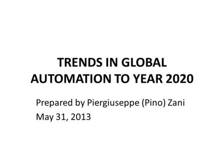 TRENDS IN GLOBAL AUTOMATION TO YEAR 2020 Prepared by Piergiuseppe (Pino) Zani May 31, 2013.