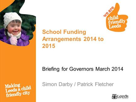 School Funding Arrangements 2014 to 2015 Briefing for Governors March 2014 Simon Darby / Patrick Fletcher.