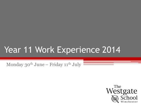 Year 11 Work Experience 2014 Monday 30 th June – Friday 11 th July.