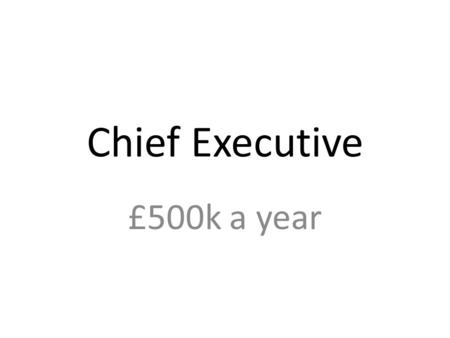 Chief Executive £500k a year. Marketing Director £150k a year Reports to Chief Executive.
