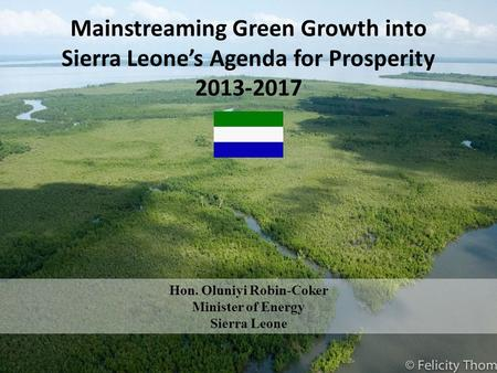 Mainstreaming Green Growth into Sierra Leones Agenda for Prosperity 2013-2017 Hon. Oluniyi Robin-Coker Minister of Energy Sierra Leone.