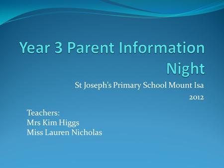 St Josephs Primary School Mount Isa 2012 Teachers: Mrs Kim Higgs Miss Lauren Nicholas.