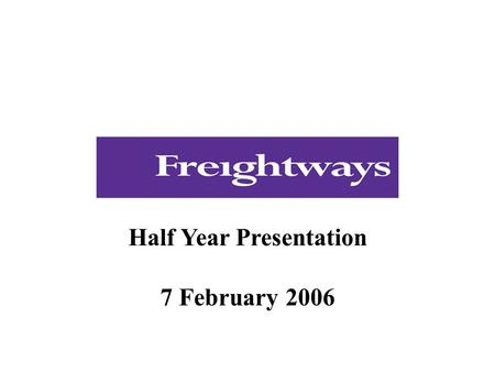 Half Year Presentation 7 February 2006. This presentation relates to the Freightways Limited NZX announcement and media release of 7 February 2006. As.